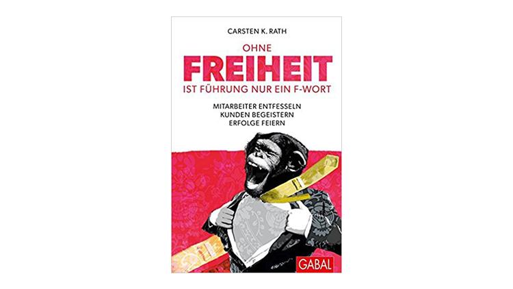 Buchtipp: Carsten K. Rath: Ohne Freiheit ist Führung nur ein F-Wort