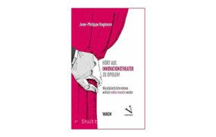 Buchtipp: Hört auf, Innovationstheater zu spielen! Von Jean-Philippe Hagmann